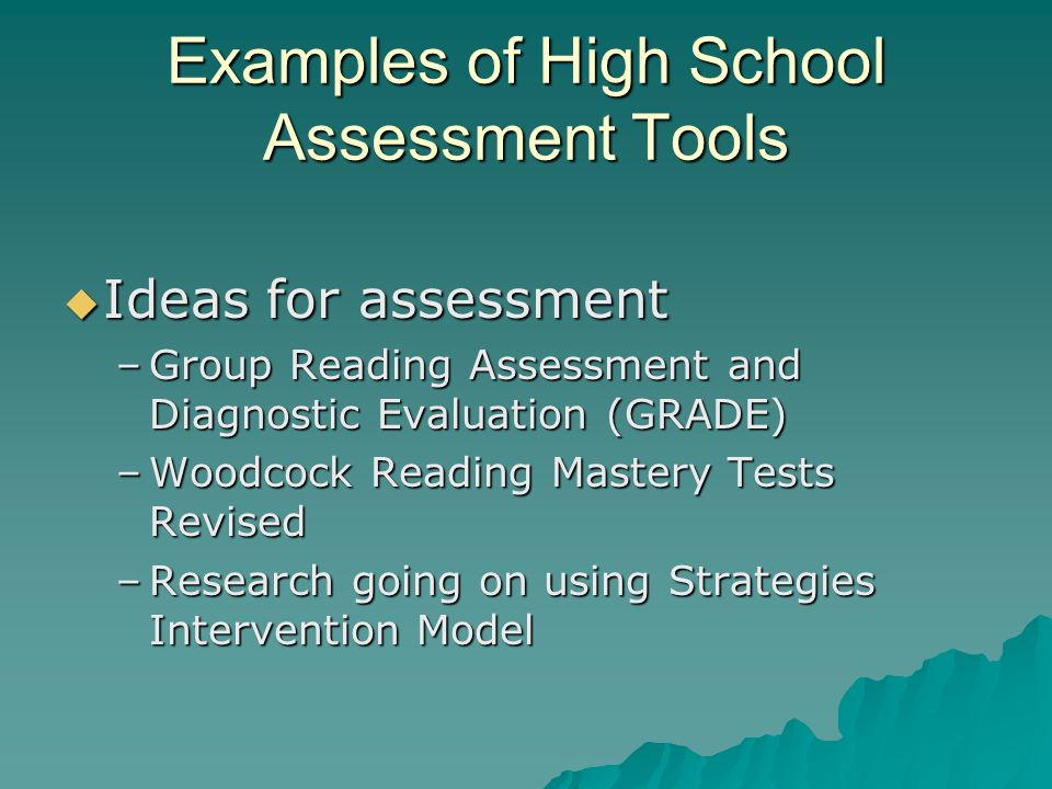 Examples of High School Assessment Tools  Ideas for assessment –Group Reading Assessment and Diagnostic Evaluation (GRADE) –Woodcock Reading Mastery