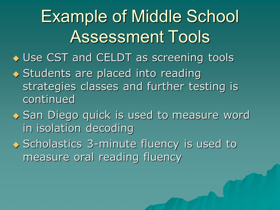 Example of Middle School Assessment Tools  Use CST and CELDT as screening tools  Students are placed into reading strategies classes and further tes