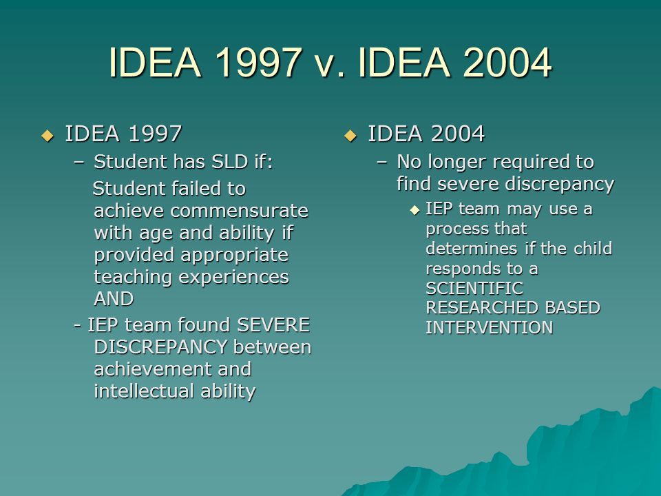 IDEA 1997 v. IDEA 2004  IDEA 1997 –Student has SLD if: Student failed to achieve commensurate with age and ability if provided appropriate teaching e
