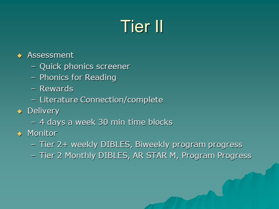 Tier II Tier II  Assessment –Quick phonics screener –Phonics for Reading –Rewards –Literature Connection/complete  Delivery –4 days a week 30 min ti
