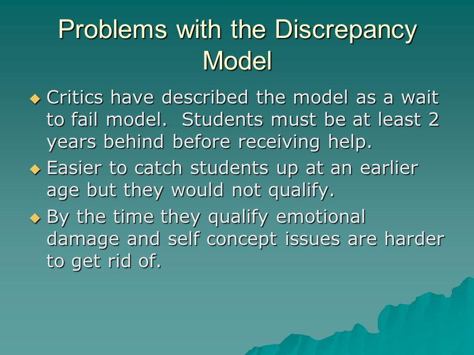 Problems with the Discrepancy Model  Critics have described the model as a wait to fail model. Students must be at least 2 years behind before receiv
