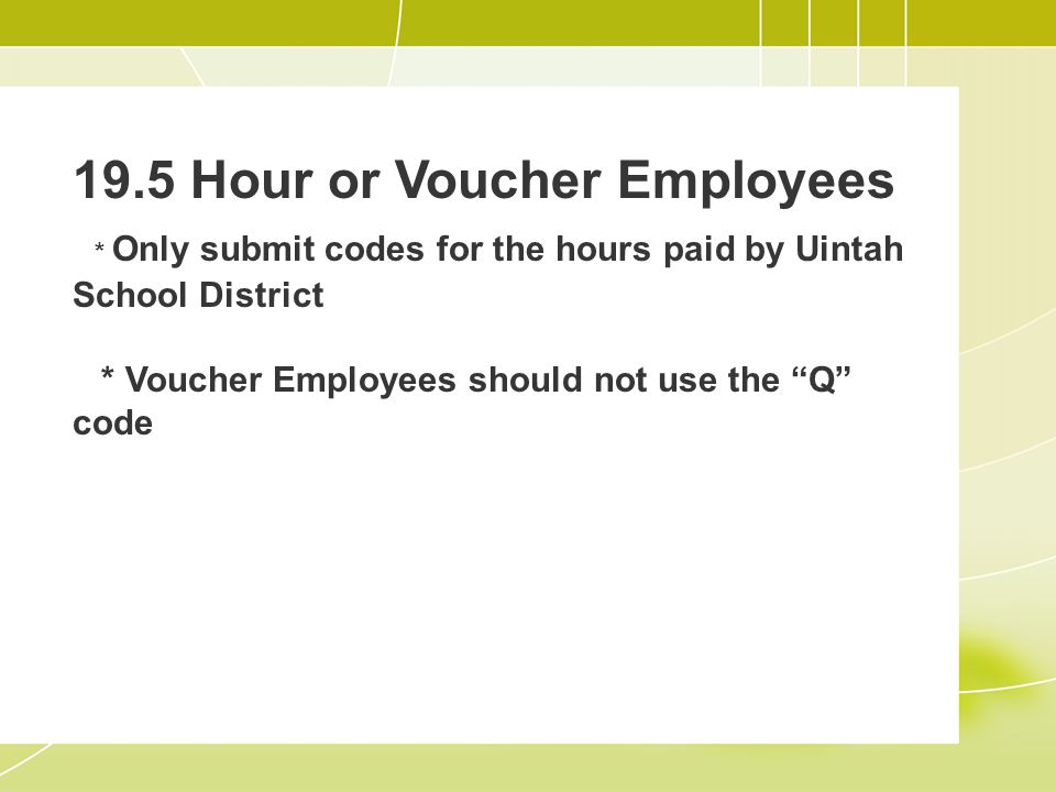 19.5 Hour or Voucher Employees * Only submit codes for the hours paid by Uintah School District * Voucher Employees should not use the Q code