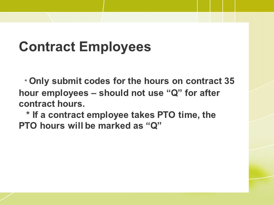 Contract Employees * Only submit codes for the hours on contract 35 hour employees – should not use Q for after contract hours.