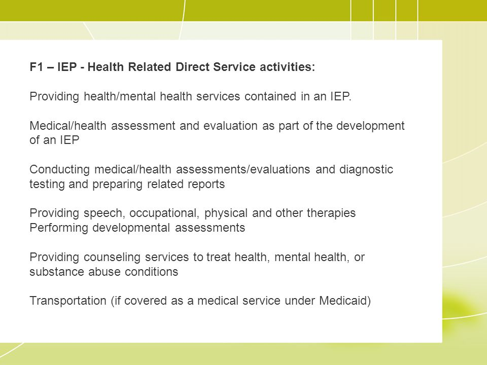 F2 – Non IEP - Direct Service activities: Providing personal aide services Administering first aid, or prescribed injections or medications to a student Providing direct clinical/treatment services Developing a treatment plan (medical plan of care) for a student if provided as a medical service Performing routine or mandated child health screens including buy not limited to vision, hearing, dental, scoliosis, and EPSDT screens Providing immunizations