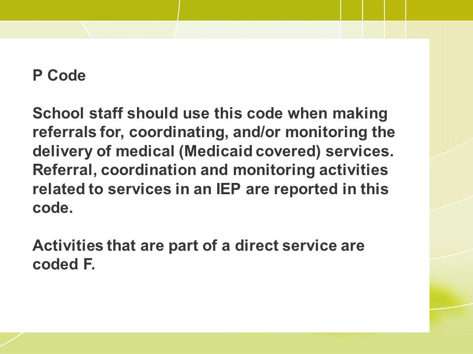 P Code School staff should use this code when making referrals for, coordinating, and/or monitoring the delivery of medical (Medicaid covered) services.