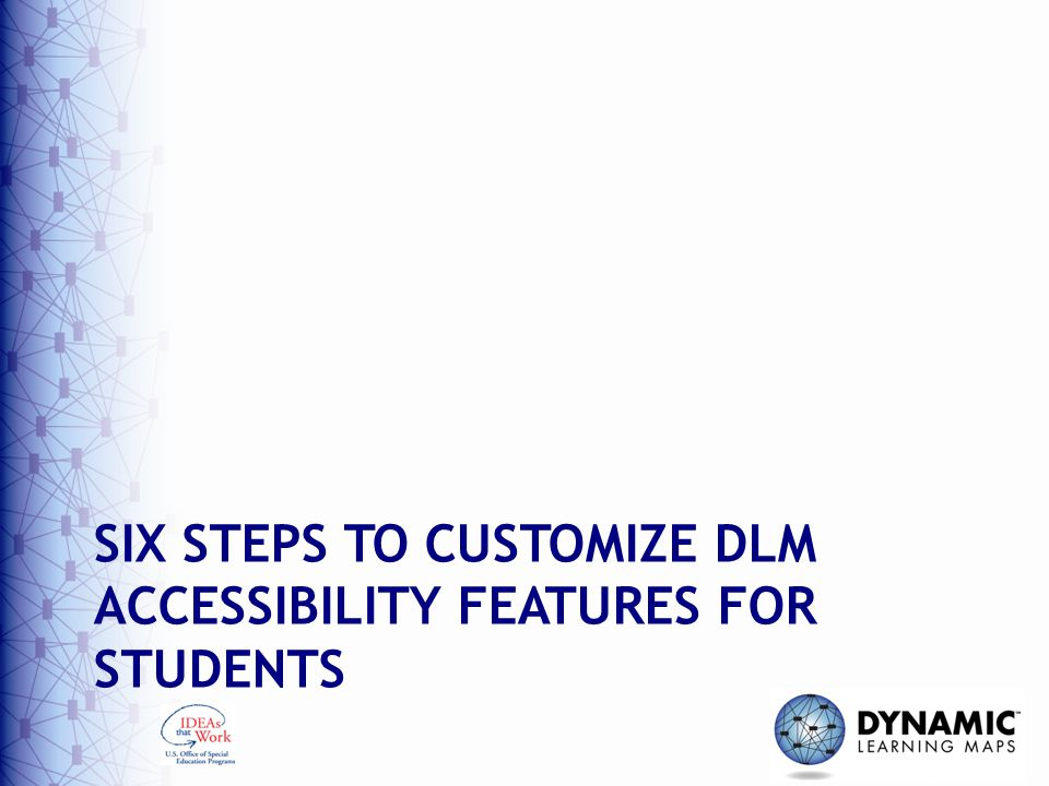 SIX STEPS TO CUSTOMIZE DLM ACCESSIBILITY FEATURES FOR STUDENTS