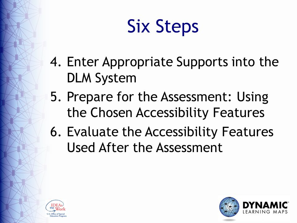 Six Steps 4.Enter Appropriate Supports into the DLM System 5.Prepare for the Assessment: Using the Chosen Accessibility Features 6.Evaluate the Accessibility Features Used After the Assessment
