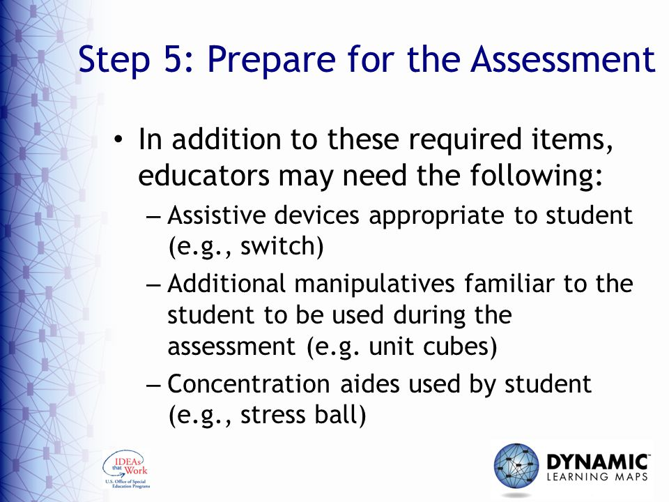 Step 5: Prepare for the Assessment In addition to these required items, educators may need the following: – Assistive devices appropriate to student (e.g., switch) – Additional manipulatives familiar to the student to be used during the assessment (e.g.