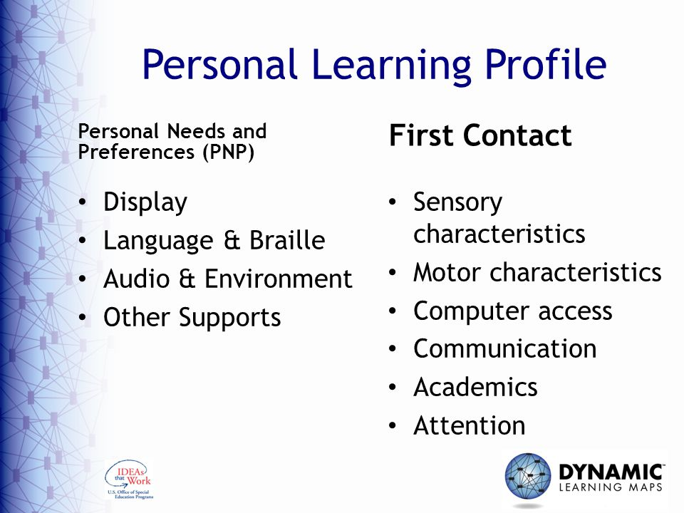 Personal Learning Profile Display Language & Braille Audio & Environment Other Supports Sensory characteristics Motor characteristics Computer access Communication Academics Attention Personal Needs and Preferences (PNP) First Contact