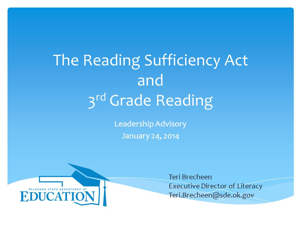 The Reading Sufficiency Act and 3 rd Grade Reading Leadership Advisory January 24, 2014 Teri Brecheen Executive Director of Literacy Teri.Brecheen@sde.ok.gov