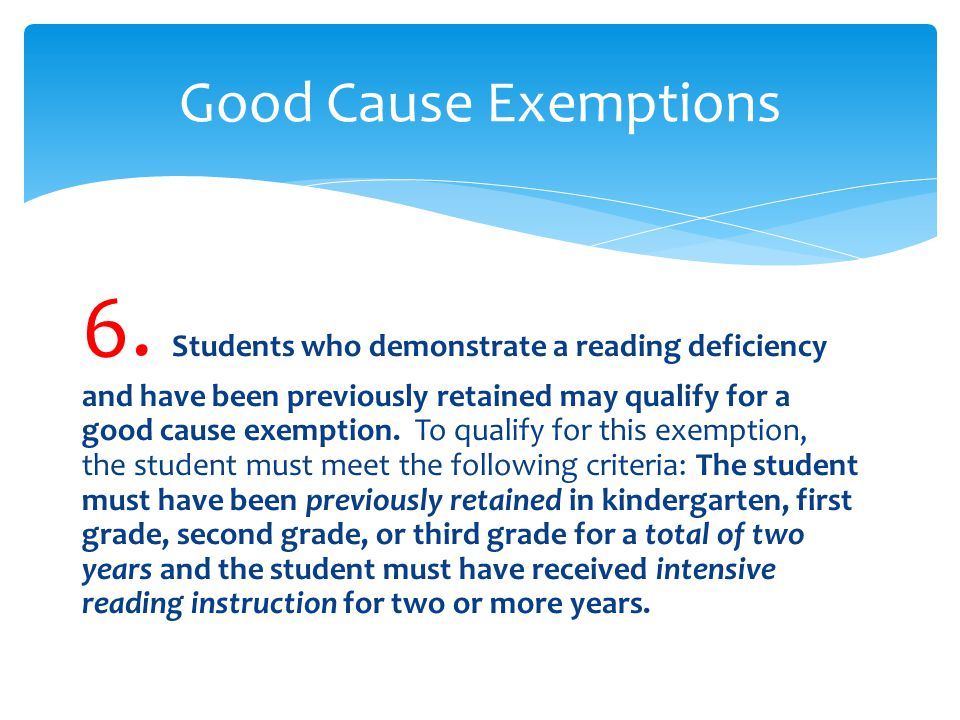6. Students who demonstrate a reading deficiency and have been previously retained may qualify for a good cause exemption. To qualify for this exempti