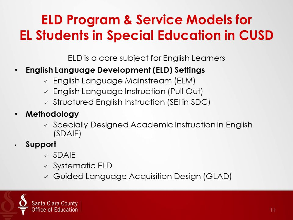 ELD Program & Service Models for EL Students in Special Education in CUSD ELD is a core subject for English Learners English Language Development (ELD) Settings English Language Mainstream (ELM) English Language Instruction (Pull Out) Structured English Instruction (SEI in SDC) Methodology Specially Designed Academic Instruction in English (SDAIE) Support SDAIE Systematic ELD Guided Language Acquisition Design (GLAD) 11