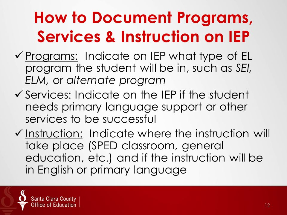 How to Document Programs, Services & Instruction on IEP Programs: Indicate on IEP what type of EL program the student will be in, such as SEI, ELM, or alternate program Services: Indicate on the IEP if the student needs primary language support or other services to be successful Instruction: Indicate where the instruction will take place (SPED classroom, general education, etc.) and if the instruction will be in English or primary language 12