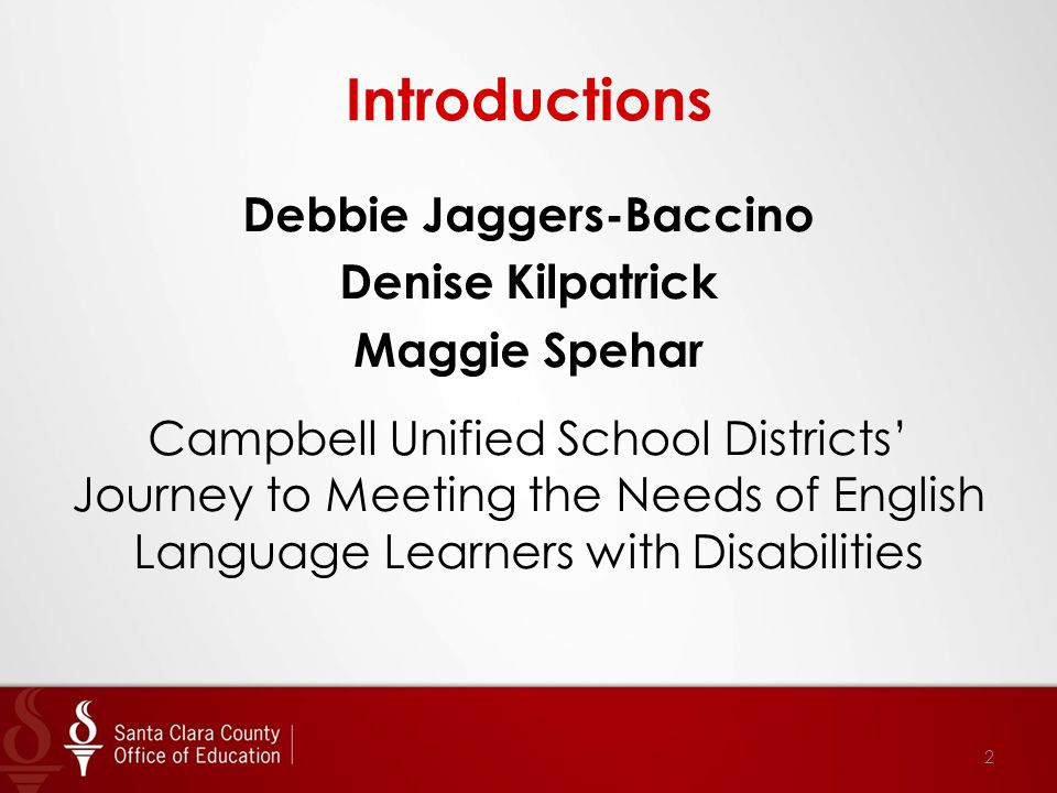 Introductions Debbie Jaggers-Baccino Denise Kilpatrick Maggie Spehar Campbell Unified School Districts' Journey to Meeting the Needs of English Langua