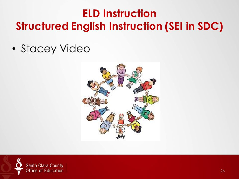 ELD Instruction Structured English Instruction (SEI in SDC) 26 Stacey Video