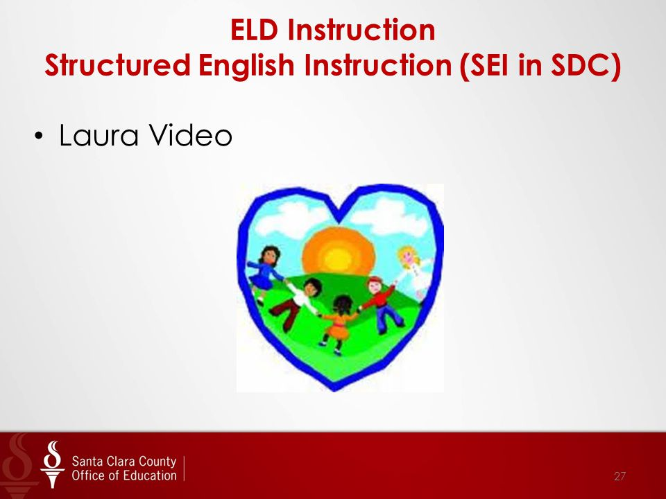 ELD Instruction Structured English Instruction (SEI in SDC) 27 Laura Video