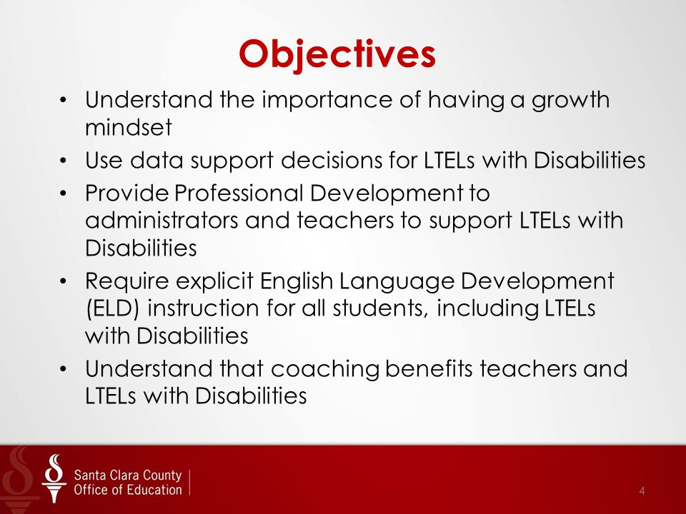 Objectives Understand the importance of having a growth mindset Use data support decisions for LTELs with Disabilities Provide Professional Development to administrators and teachers to support LTELs with Disabilities Require explicit English Language Development (ELD) instruction for all students, including LTELs with Disabilities Understand that coaching benefits teachers and LTELs with Disabilities 4