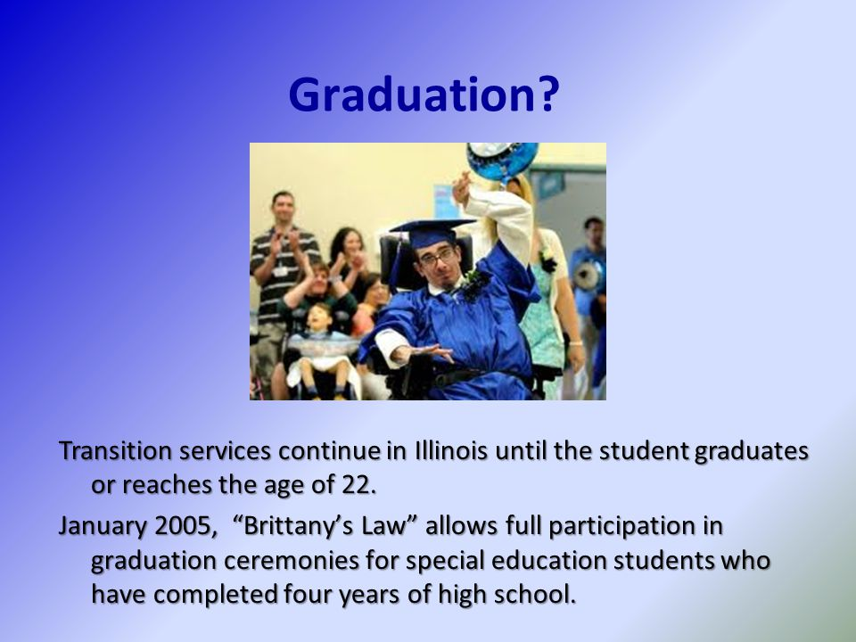 "Graduation? Transition services continue in Illinois until the student graduates or reaches the age of 22. January 2005, ""Brittany's Law"" allows full"