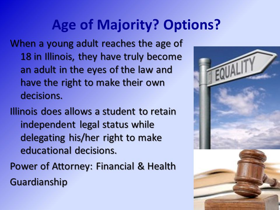 Age of Majority? Options? When a young adult reaches the age of 18 in Illinois, they have truly become an adult in the eyes of the law and have the ri