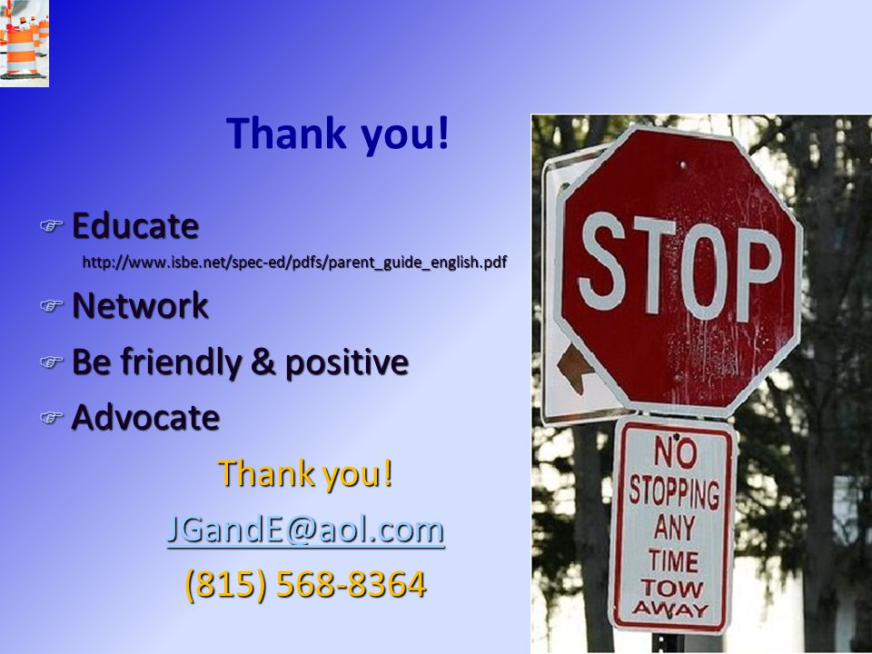 Thank you! F Educate http://www.isbe.net/spec-ed/pdfs/parent_guide_english.pdf F Network F Be friendly & positive F Advocate Thank you! JGandE@aol.com