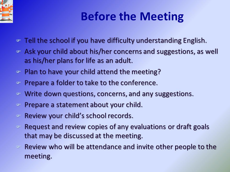 Before the Meeting F Tell the school if you have difficulty understanding English. F Ask your child about his/her concerns and suggestions, as well as