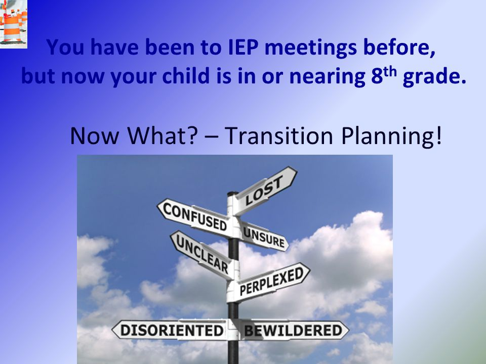 You have been to IEP meetings before, but now your child is in or nearing 8 th grade. Now What? – Transition Planning!