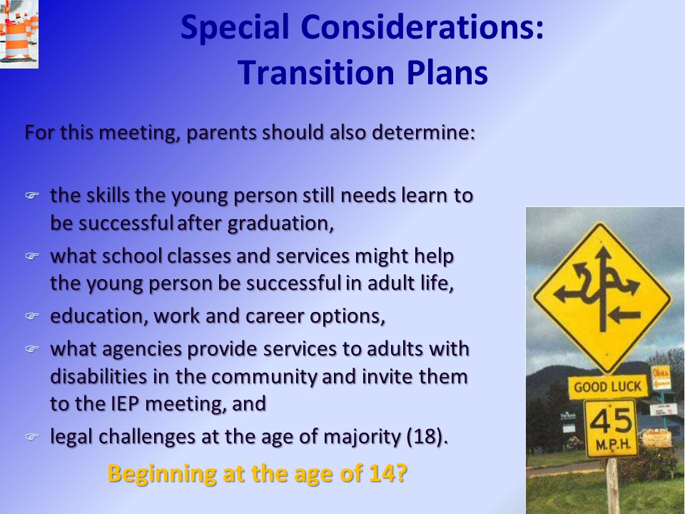 Special Considerations: Transition Plans For this meeting, parents should also determine: F the skills the young person still needs learn to be succes