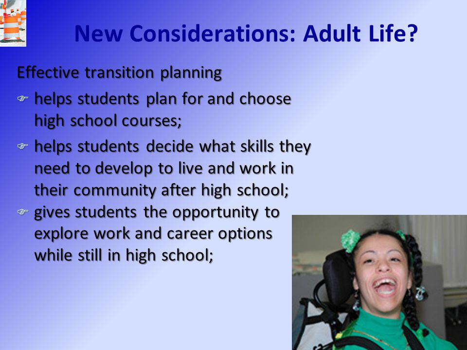 New Considerations: Adult Life? Effective transition planning F helps students plan for and choose high school courses; F helps students decide what s