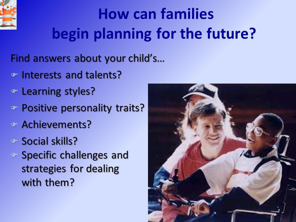 How can families begin planning for the future? Find answers about your child's… F Interests and talents? F Learning styles? F Positive personality tr