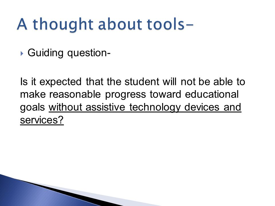  Guiding question- Is it expected that the student will not be able to make reasonable progress toward educational goals without assistive technology devices and services