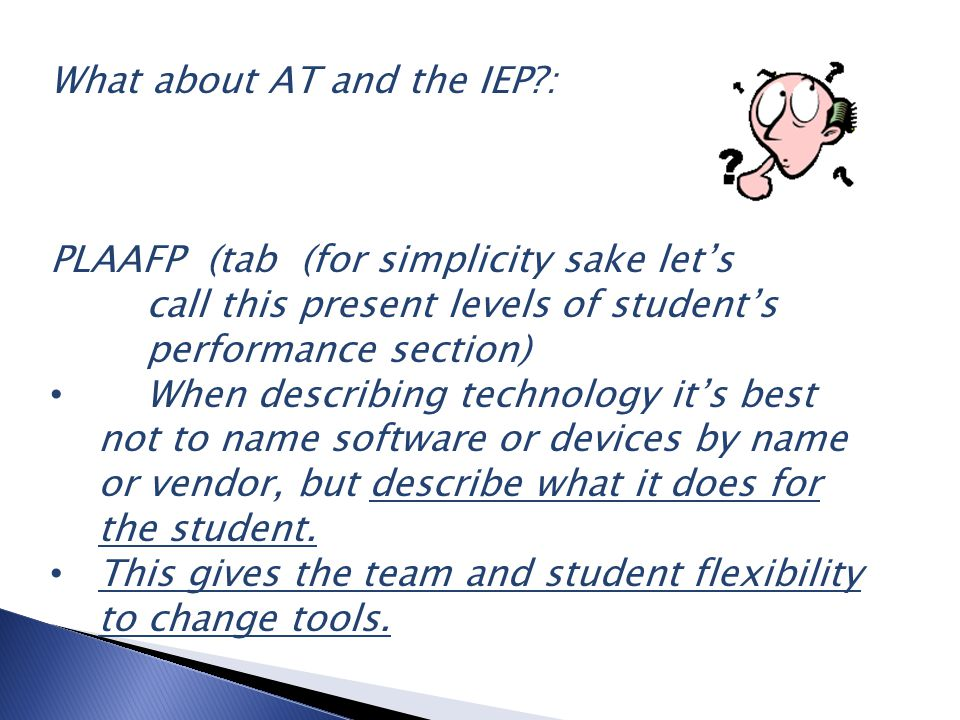 What about AT and the IEP : PLAAFP (tab (for simplicity sake let's call this present levels of student's performance section) When describing technology it's best not to name software or devices by name or vendor, but describe what it does for the student.