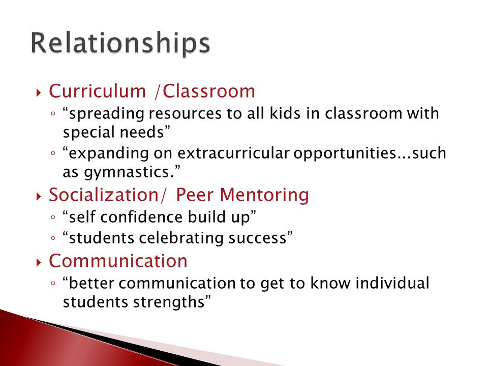  Curriculum /Classroom ◦ spreading resources to all kids in classroom with special needs ◦ expanding on extracurricular opportunities...such as gymnastics.  Socialization/ Peer Mentoring ◦ self confidence build up ◦ students celebrating success  Communication ◦ better communication to get to know individual students strengths