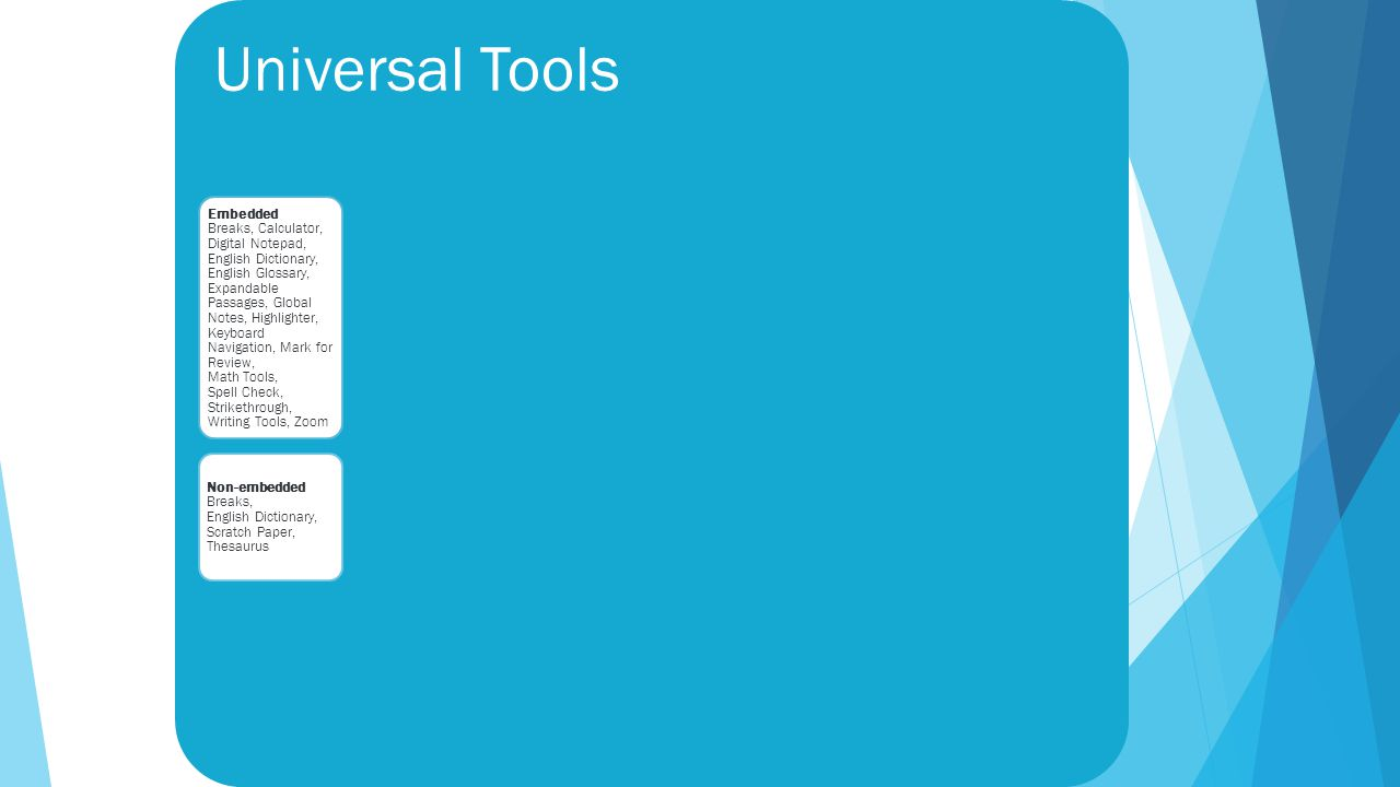 Universal Tools Embedded Breaks, Calculator, Digital Notepad, English Dictionary, English Glossary, Expandable Passages, Global Notes, Highlighter, Keyboard Navigation, Mark for Review, Math Tools, Spell Check, Strikethrough, Writing Tools, Zoom Non-embedded Breaks, English Dictionary, Scratch Paper, Thesaurus