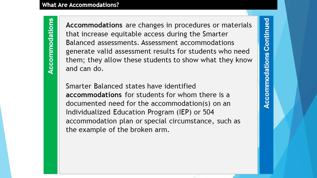 Accommodations are changes in procedures or materials that increase equitable access during the Smarter Balanced assessments.