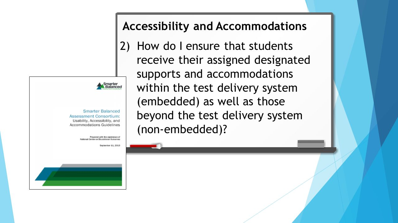 2) How do I ensure that students receive their assigned designated supports and accommodations within the test delivery system (embedded) as well as those beyond the test delivery system (non-embedded).