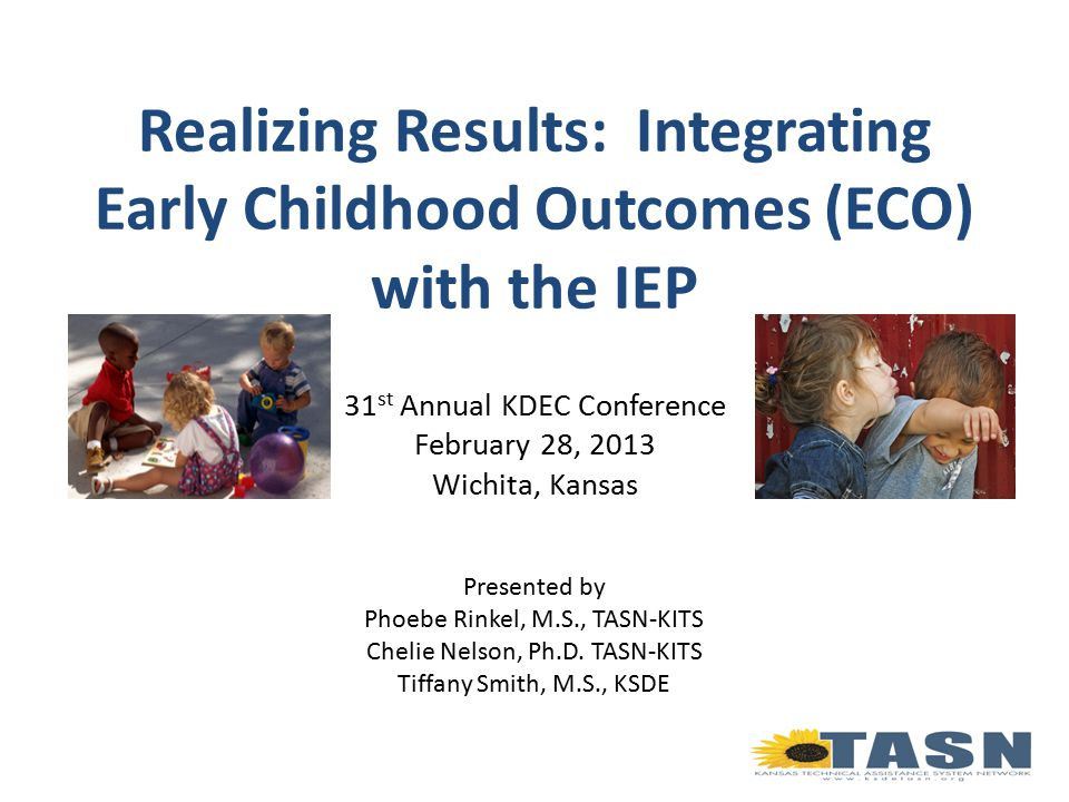 Realizing Results: Integrating Early Childhood Outcomes (ECO) with the IEP 31 st Annual KDEC Conference February 28, 2013 Wichita, Kansas Presented by Phoebe Rinkel, M.S., TASN-KITS Chelie Nelson, Ph.D.