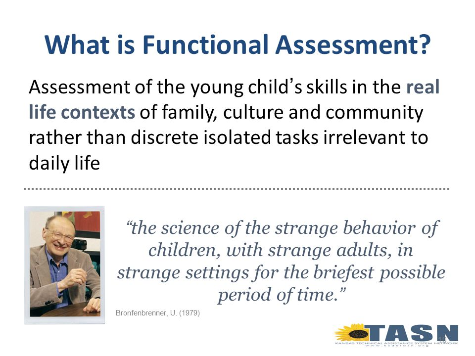 Assessment of the young child's skills in the real life contexts of family, culture and community rather than discrete isolated tasks irrelevant to daily life 10 the science of the strange behavior of children, with strange adults, in strange settings for the briefest possible period of time. Bronfenbrenner, U.