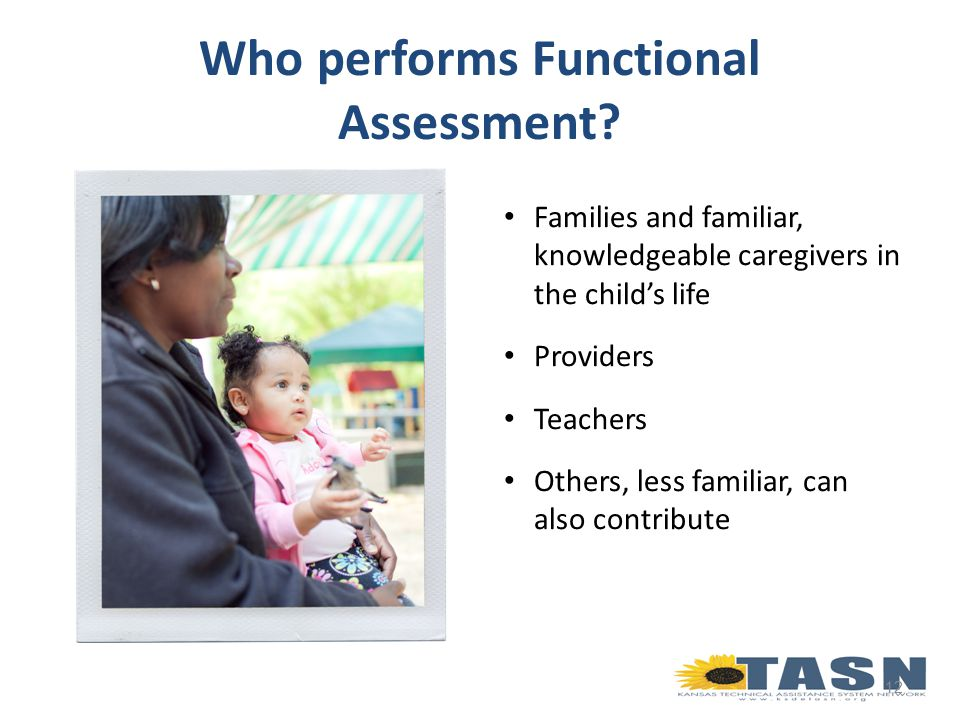Families and familiar, knowledgeable caregivers in the child's life Providers Teachers Others, less familiar, can also contribute 12 Who performs Functional Assessment