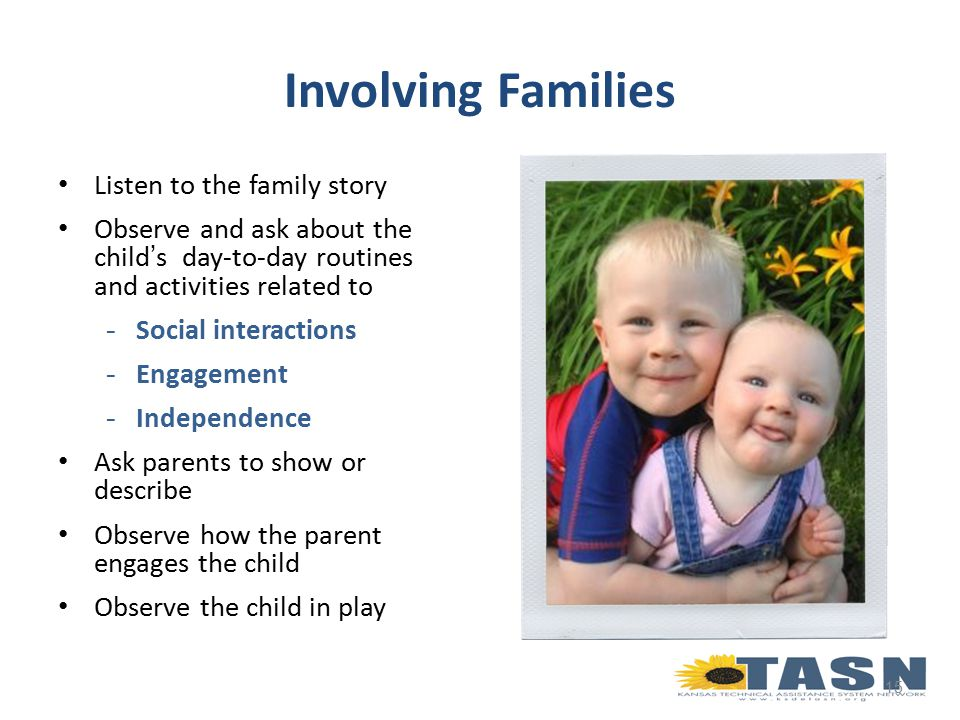 Listen to the family story Observe and ask about the child's day-to-day routines and activities related to -Social interactions -Engagement -Independence Ask parents to show or describe Observe how the parent engages the child Observe the child in play 15 Involving Families