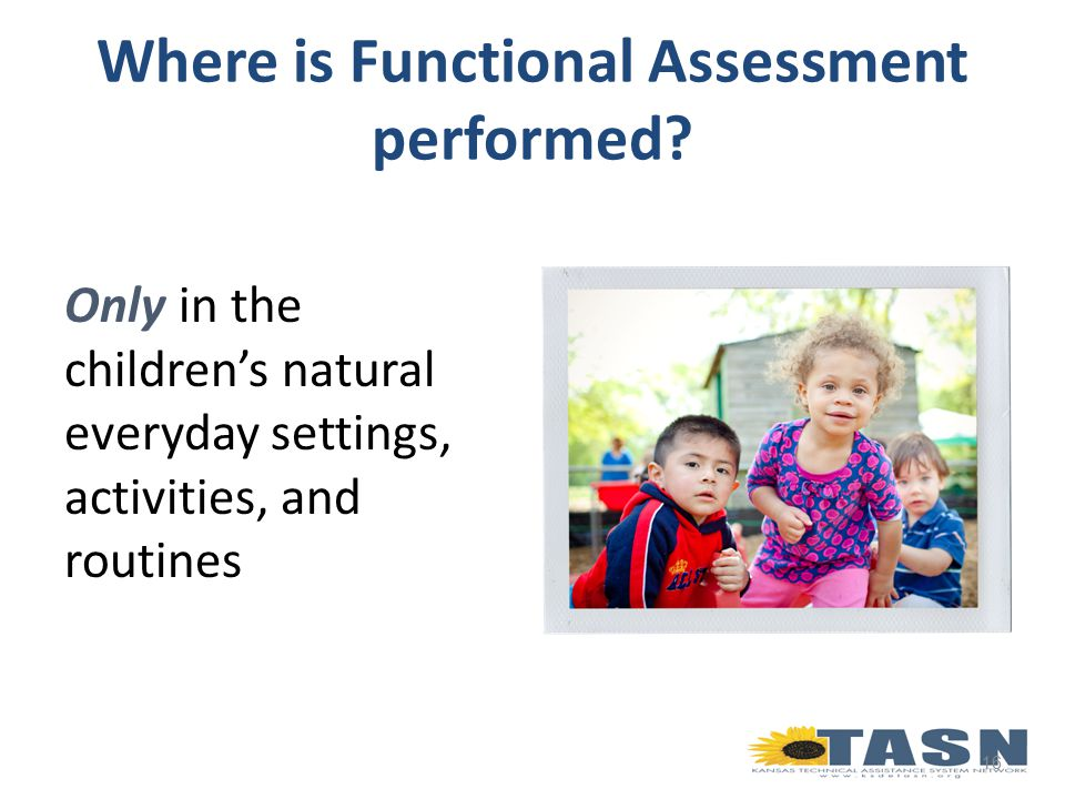 Only in the children's natural everyday settings, activities, and routines 16 Where is Functional Assessment performed