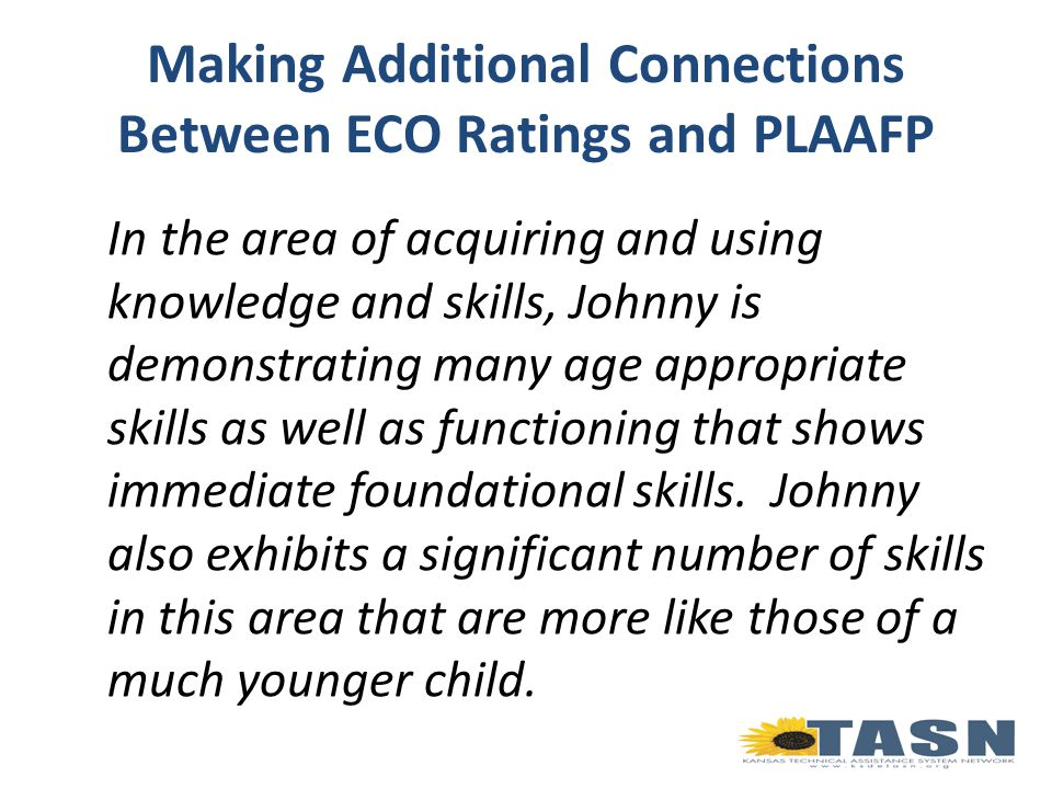 Making Additional Connections Between ECO Ratings and PLAAFP In the area of acquiring and using knowledge and skills, Johnny is demonstrating many age appropriate skills as well as functioning that shows immediate foundational skills.