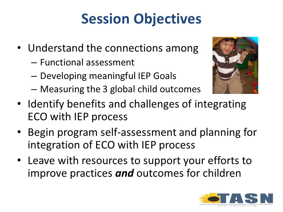 Session Objectives Understand the connections among – Functional assessment – Developing meaningful IEP Goals – Measuring the 3 global child outcomes Identify benefits and challenges of integrating ECO with IEP process Begin program self-assessment and planning for integration of ECO with IEP process Leave with resources to support your efforts to improve practices and outcomes for children