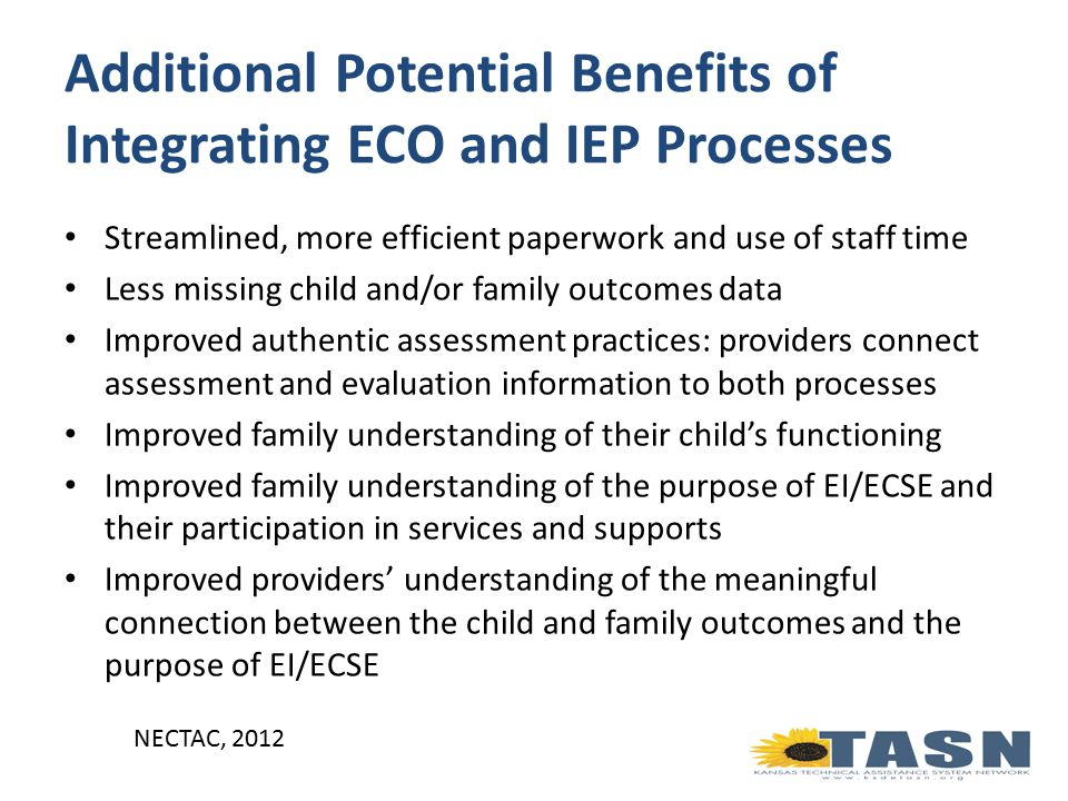 Additional Potential Benefits of Integrating ECO and IEP Processes Streamlined, more efficient paperwork and use of staff time Less missing child and/or family outcomes data Improved authentic assessment practices: providers connect assessment and evaluation information to both processes Improved family understanding of their child's functioning Improved family understanding of the purpose of EI/ECSE and their participation in services and supports Improved providers' understanding of the meaningful connection between the child and family outcomes and the purpose of EI/ECSE NECTAC, 2012