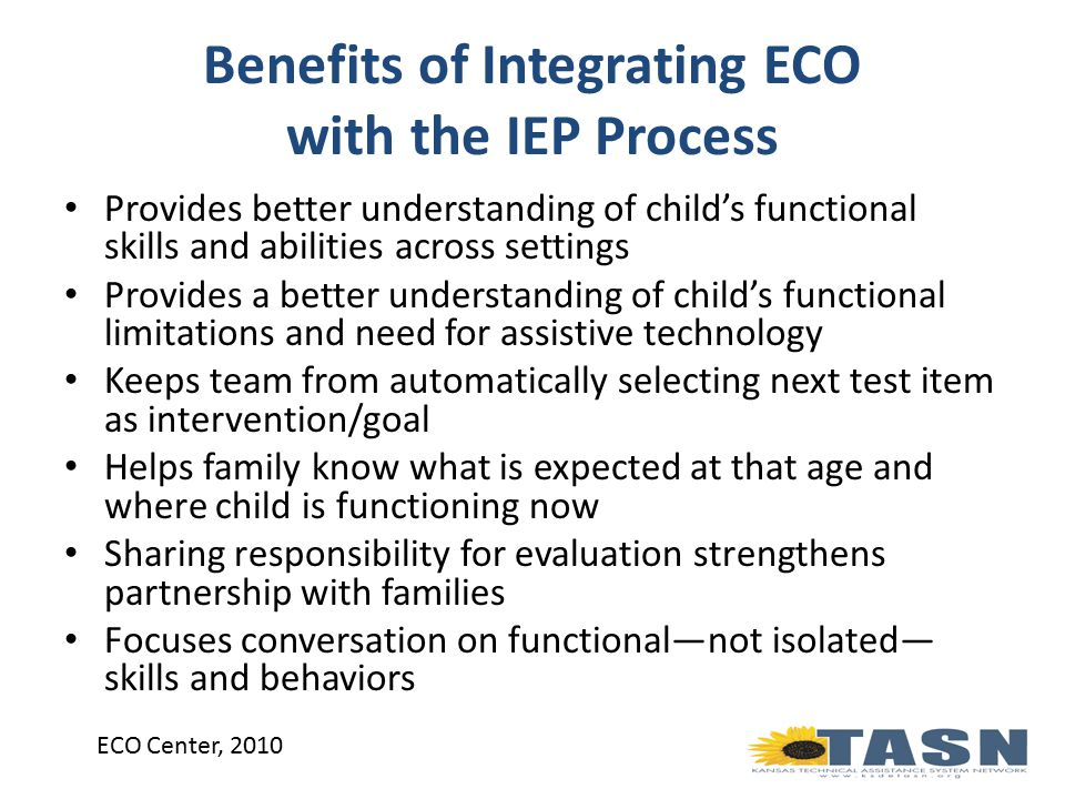Benefits of Integrating ECO with the IEP Process Provides better understanding of child's functional skills and abilities across settings Provides a better understanding of child's functional limitations and need for assistive technology Keeps team from automatically selecting next test item as intervention/goal Helps family know what is expected at that age and where child is functioning now Sharing responsibility for evaluation strengthens partnership with families Focuses conversation on functional—not isolated— skills and behaviors ECO Center, 2010