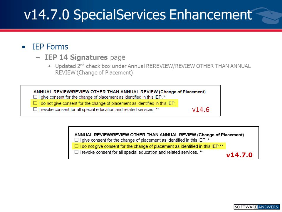 v14.7.0 SpecialServices Enhancement IEP Forms –IEP 14 Signatures page Updated 2 nd check box under Annual REREVIEW/REVIEW OTHER THAN ANNUAL REVIEW (Change of Placement)