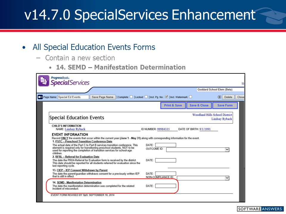 v14.7.0 SpecialServices Issue Resolutions D9572 - Installation/Upgrade –Installation of SpecialServices release incorrectly deleted EMIS Output folder within the app folder –This no longer occurs D9187 - IEP Summary Report –Rich text formatting elements did not display correctly on the IEP Summary Report –The report has been rewritten to properly handle rich text formatting D9583 - IEP Due Date corrected on IEP Summary Report –IEP Due Date incorrectly displayed dates fro AIEPs and TIEPs –The Due Date now correctly states See Original IEP