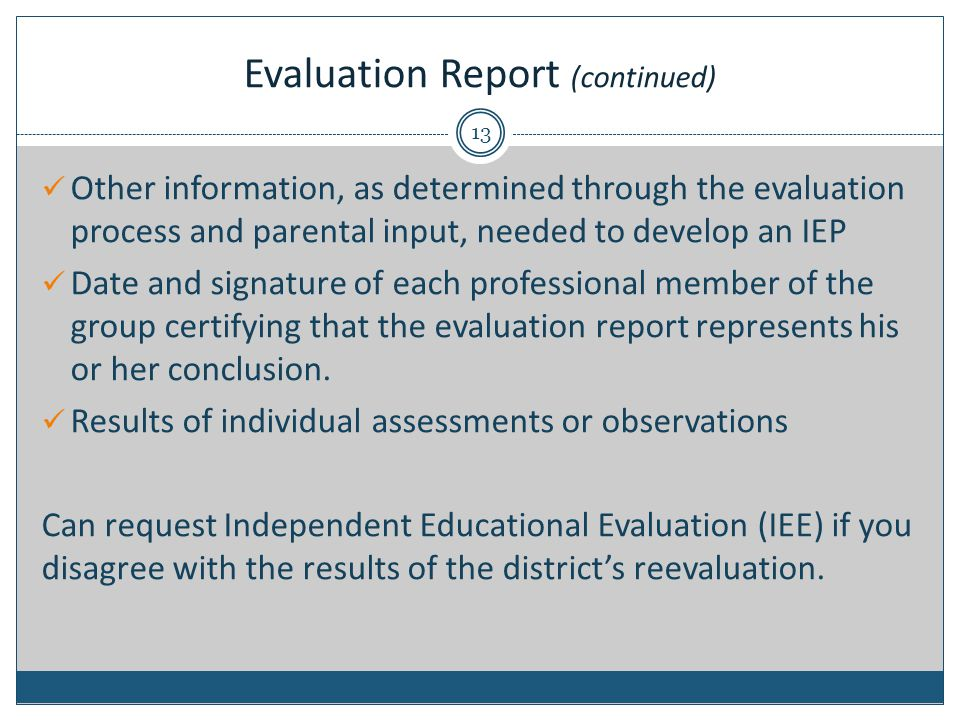 Evaluation Report (continued) Other information, as determined through the evaluation process and parental input, needed to develop an IEP Date and signature of each professional member of the group certifying that the evaluation report represents his or her conclusion.