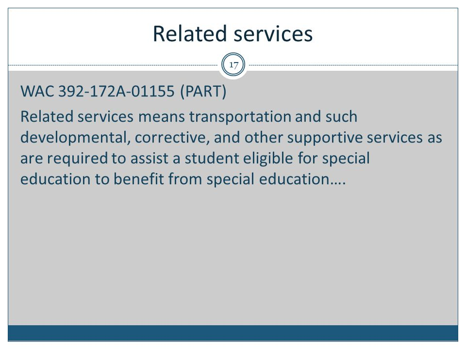Related services 17 WAC 392-172A-01155 (PART) Related services means transportation and such developmental, corrective, and other supportive services as are required to assist a student eligible for special education to benefit from special education….