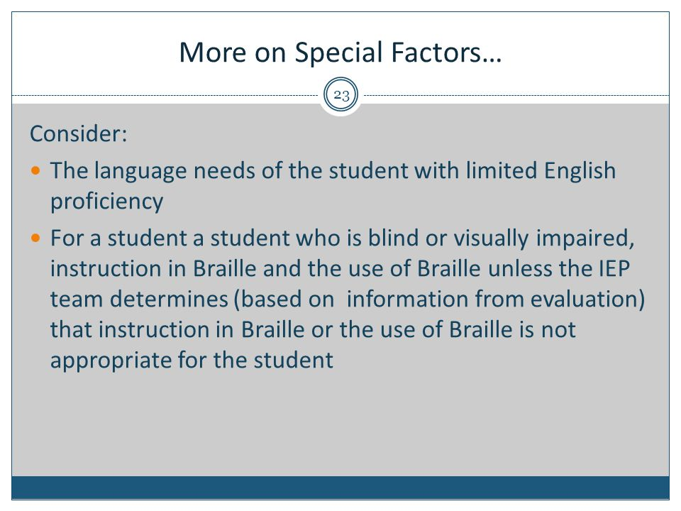 More on Special Factors… Consider: The language needs of the student with limited English proficiency For a student a student who is blind or visually impaired, instruction in Braille and the use of Braille unless the IEP team determines (based on information from evaluation) that instruction in Braille or the use of Braille is not appropriate for the student 23