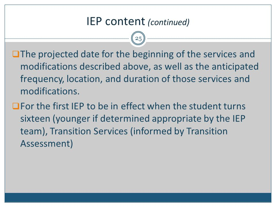 IEP content (continued)  The projected date for the beginning of the services and modifications described above, as well as the anticipated frequency, location, and duration of those services and modifications.